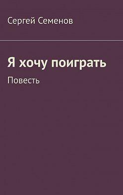 Сергей Семенов - Я хочу поиграть. Повесть
