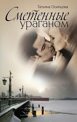 Татьяна Осипцова - Сметенные ураганом