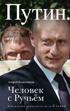 Андрей Колесников - Путин. Человек с Ручьем