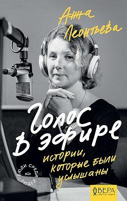 Анна Леонтьева - Голос в эфире. Истории, которые были услышаны
