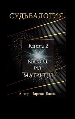 Елена Царева - Судьбалогия. Книга 2.Выход изматрицы