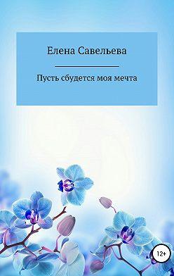 Елена Савельева - Пусть сбудется моя мечта