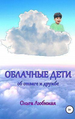 Ольга Любимая - Облачные дети. Об отваге и дружбе
