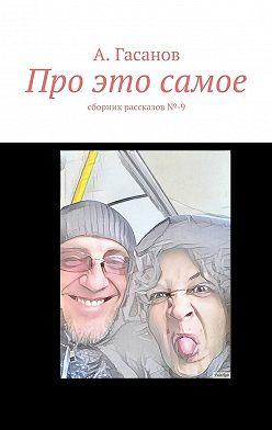 А. Гасанов - Про это самое. сборник рассказов№-9
