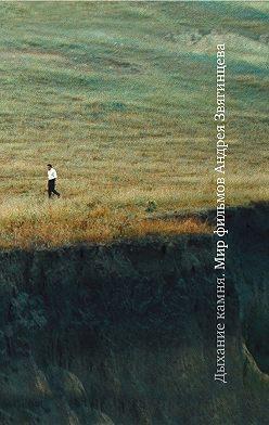 Коллектив авторов - Дыхание камня: Мир фильмов Андрея Звягинцева