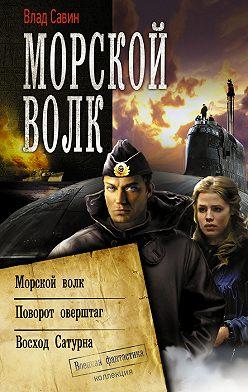 Владислав Савин - Морской волк: Морской волк. Поворот оверштаг. Восход Сатурна