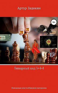 Артур Задикян - Бинарный код 5+4=1. Невидимая власть&Ядерная программа
