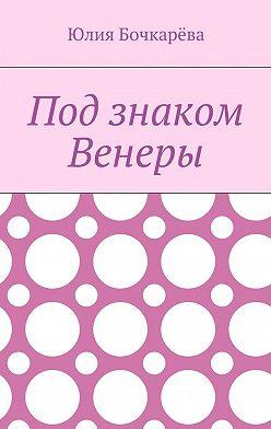 Юлия Бочкарёва - Под знаком Венеры