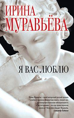 Ирина Муравьева - Я вас люблю