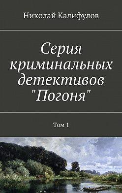 Николай Калифулов - Серия криминальных детективов «Погоня». Том 1