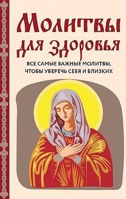 Ирина Булгакова - Молитвы для здоровья. Все самые важные молитвы, чтобы уберечь себя и близких