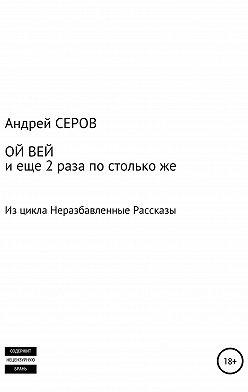 Андрей СЕРОВ - ОЙ ВЕЙ и еще 2 раза по столько же