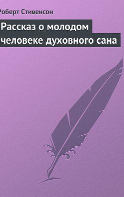 Роберт Льюис Стивенсон - Рассказ о молодом человеке духовного сана