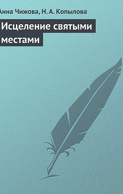 Анна Чижова - Исцеление святыми местами