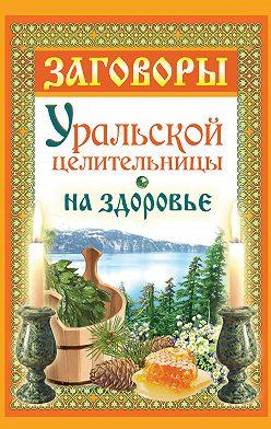 Мария Баженова - Заговоры уральской целительницы на здоровье