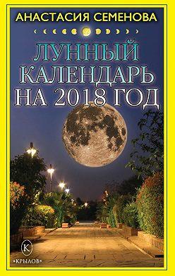 Анастасия Семенова - Лунный календарь на 2018 год