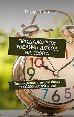 Ричард Смит - Продажи*10: увеличь доход на 1000%. Получи дополнительно более 3.000.000рублей вгод!