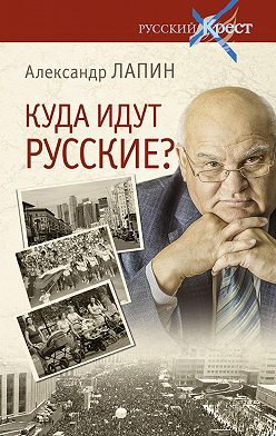 Александр Лапин - Куда идут русские?