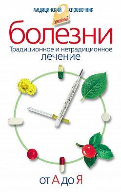Вера Соловьева - Болезни от А до Я. Традиционное и нетрадиционное лечение
