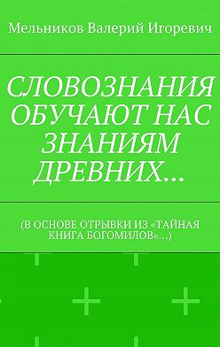 Валерий Мельников - СЛОВОЗНАНИЯ ОБУЧАЮТ НАС ЗНАНИЯМ ДРЕВНИХ… (В ОСНОВЕ ОТРЫВКИ ИЗ «ТАЙНАЯ КНИГА БОГОМИЛОВ»…)