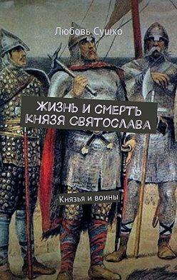 Любовь Сушко - Жизнь и смерть князя Святослава. Князья ивоины