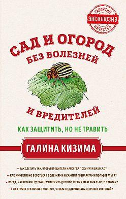 Галина Кизима - Сад и огород без болезней и вредителей. Как защитить, но не травить