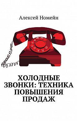Алексей Номейн - Холодные звонки: техника повышения продаж