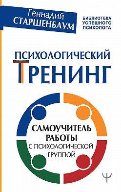 Геннадий Старшенбаум - Психологический тренинг. Самоучитель работы с психологической группой