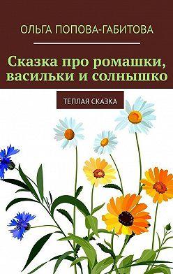 Ольга Попова-Габитова - Сказка про ромашки, васильки исолнышко. Теплая сказка