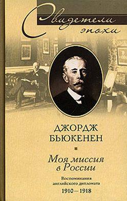 Джордж Бьюкенен - Моя миссия в России. Воспоминания английского дипломата. 1910-1918