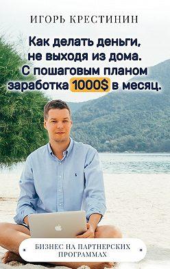 Игорь Крестинин - Как делать деньги, не выходя из дома.С пошаговым планом заработка 1000$ в месяц. Бизнес на партнерских программах