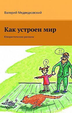 Валерий Медведковский - Как устроенмир. Юмористические рассказы