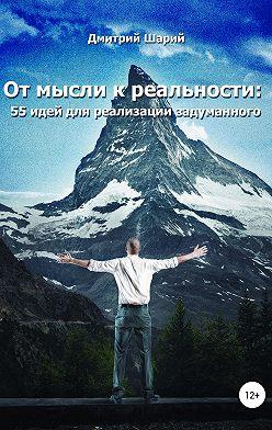 Дмитрий Шарий - От мысли к реальности. 55 идей для реализации задуманного