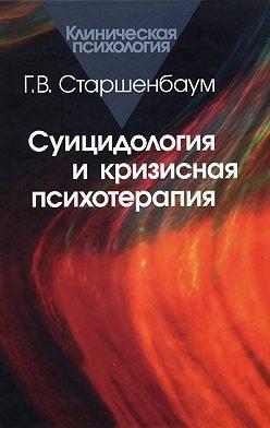 Геннадий Старшенбаум - Суицидология и кризисная психология