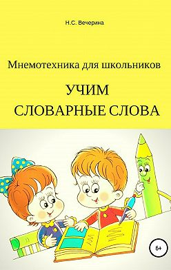 Наталья Вечерина - Мнемотехника для школьников. Учим словарные слова