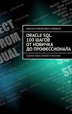 Максим Чалышев - Oracle SQL. 100шагов отновичка допрофессионала. 20дней новых знаний ипрактики