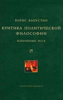 Борис Капустин - Критика политической философии: Избранные эссе