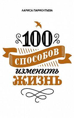 Лариса Парфентьева - 100 способов изменить жизнь. Часть 1