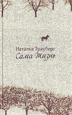 Наталья Трауберг - Сама жизнь (сборник)