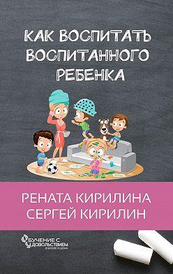Рената Кирилина - Как воспитать воспитанного ребенка. За50шагов