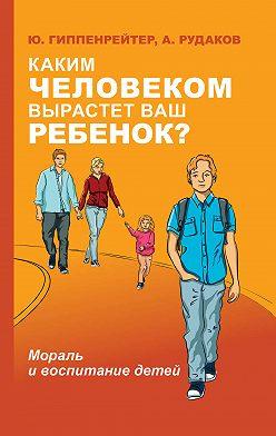 Юлия Гиппенрейтер - Каким человеком вырастет ваш ребенок? Мораль и воспитание детей