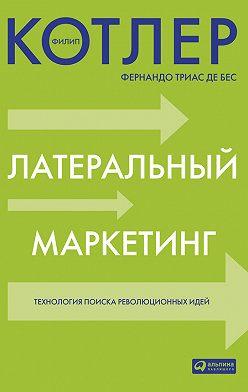 Филип Котлер - Латеральный маркетинг: технология поиска революционных идей
