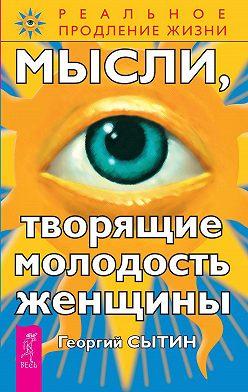 Георгий Сытин - Мысли, творящие молодость женщины