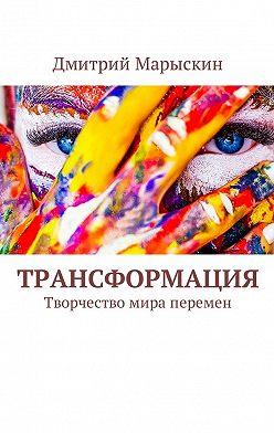 Дмитрий Марыскин - Трансформация. Творчество мира перемен