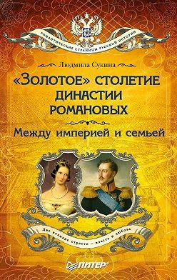 Людмила Сукина - «Золотое» столетие династии Романовых. Между империей и семьей