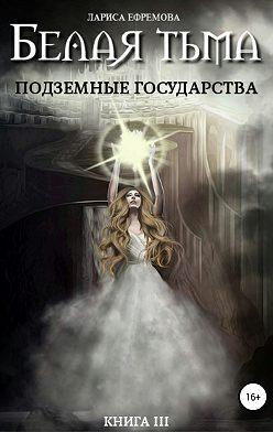 Лариса Ефремова - Белая тьма: подземные государства. Книга 3