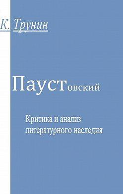 Константин Трунин - Паустовский. Критика и анализ литературного наследия