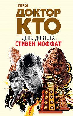 Стивен Моффат - Доктор Кто. День Доктора