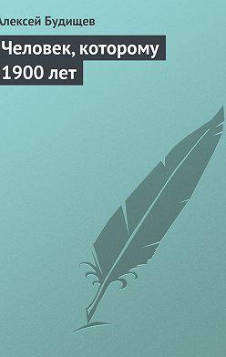 Алексей Будищев - Человек, которому 1900лет