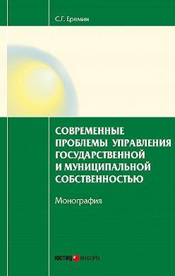 Сергей Еремин - Современные проблемы управления государственной и муниципальной собственностью